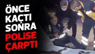 ÖNCE KAÇTI SONRA POLİSE ÇARPTI