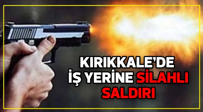 KIRIKKALE'DE İŞ YERİNE SİLAHLI SALDIRI