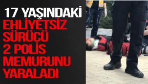 17 YAŞINDAKİ EHLİYETSİZ SÜRÜCÜ 2 POLİS MEMURUNU YARALADI
