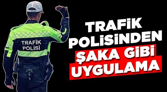 Trafik polisinden şaka gibi uygulama