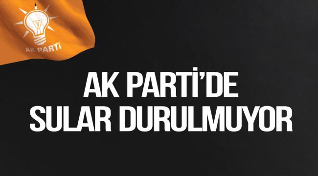 AK PARTİ'DE SULAR DURULMUYOR